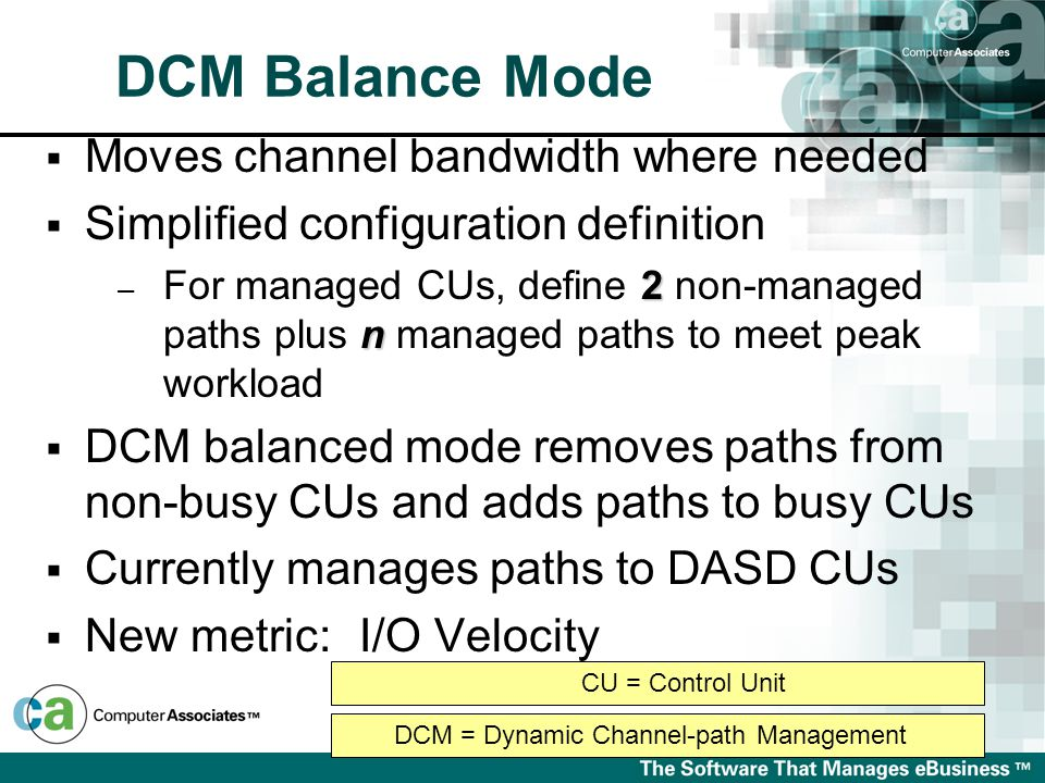  Moves channel bandwidth where needed  Simplified configuration definition 2 n – For managed CUs, define 2 non-managed paths plus n managed paths to meet peak workload  DCM balanced mode removes paths from non-busy CUs and adds paths to busy CUs  Currently manages paths to DASD CUs  New metric:I/O Velocity DCM = Dynamic Channel-path Management CU = Control Unit DCM Balance Mode