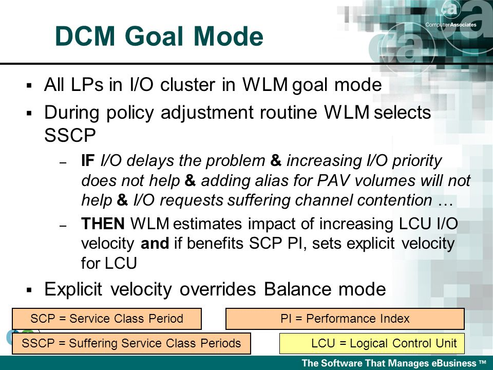  All LPs in I/O cluster in WLM goal mode  During policy adjustment routine WLM selects SSCP – IF I/O delays the problem & increasing I/O priority does not help & adding alias for PAV volumes will not help & I/O requests suffering channel contention … – THEN WLM estimates impact of increasing LCU I/O velocity and if benefits SCP PI, sets explicit velocity for LCU  Explicit velocity overrides Balance mode LCU = Logical Control Unit SSCP = Suffering Service Class Periods SCP = Service Class PeriodPI = Performance Index DCM Goal Mode