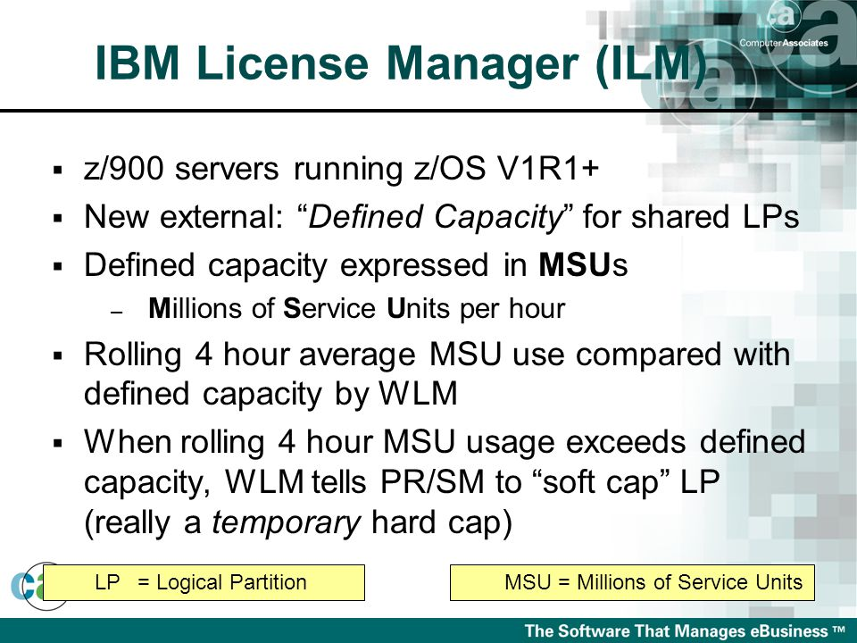 IBM License Manager (ILM)  z/900 servers running z/OS V1R1+  New external: Defined Capacity for shared LPs  Defined capacity expressed in MSUs – Millions of Service Units per hour  Rolling 4 hour average MSU use compared with defined capacity by WLM  When rolling 4 hour MSU usage exceeds defined capacity, WLM tells PR/SM to soft cap LP (really a temporary hard cap) MSU = Millions of Service UnitsLP= Logical Partition