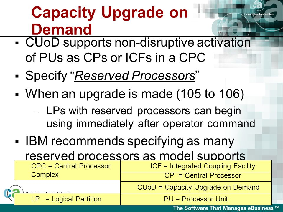  CUoD supports non-disruptive activation of PUs as CPs or ICFs in a CPC  Specify Reserved Processors  When an upgrade is made (105 to 106) – LPs with reserved processors can begin using immediately after operator command  IBM recommends specifying as many reserved processors as model supports CUoD = Capacity Upgrade on Demand PU = Processor Unit CP= Central Processor ICF = Integrated Coupling Facility LP= Logical Partition CPC = Central Processor Complex Capacity Upgrade on Demand