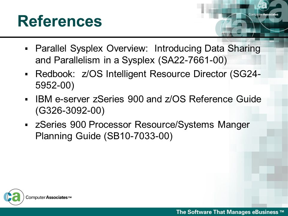  Parallel Sysplex Overview: Introducing Data Sharing and Parallelism in a Sysplex (SA22-7661-00)  Redbook: z/OS Intelligent Resource Director (SG24- 5952-00)  IBM e-server zSeries 900 and z/OS Reference Guide (G326-3092-00)  zSeries 900 Processor Resource/Systems Manger Planning Guide (SB10-7033-00) References