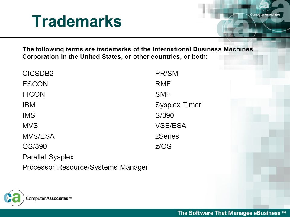 Trademarks PR/SM RMF SMF Sysplex Timer S/390 VSE/ESA zSeries z/OS CICSDB2 ESCON FICON IBM IMS MVS MVS/ESA OS/390 Parallel Sysplex Processor Resource/Systems Manager The following terms are trademarks of the International Business Machines Corporation in the United States, or other countries, or both: