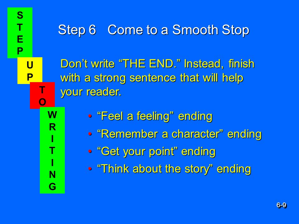 STEPSTEP UPUP TOTO WRITINGWRITING Step 6 Come to a Smooth Stop Feel a feeling ending Feel a feeling ending Don't write THE END. Instead, finish with a strong sentence that will help your reader.