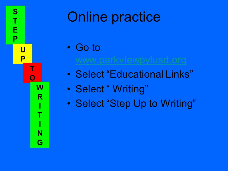 STEPSTEP UPUP TOTO WRITINGWRITING Online practice Go to www.parkviewpylusd.org www.parkviewpylusd.org Select Educational Links Select Writing Select Step Up to Writing