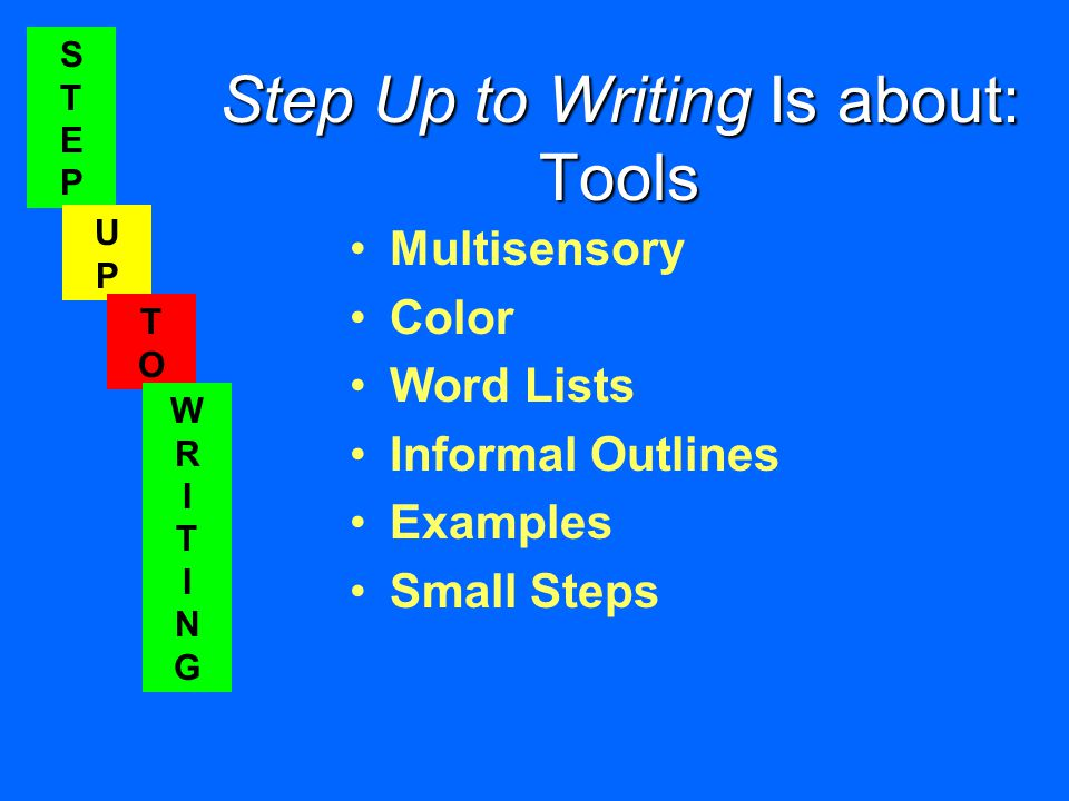 STEPSTEP UPUP TOTO WRITINGWRITING Step Up to Writing Is about: Tools Multisensory Color Word Lists Informal Outlines Examples Small Steps STEPSTEP UPUP TOTO WRITINGWRITING