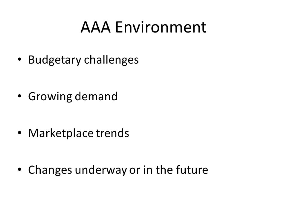AAA Environment Budgetary challenges Growing demand Marketplace trends Changes underway or in the future
