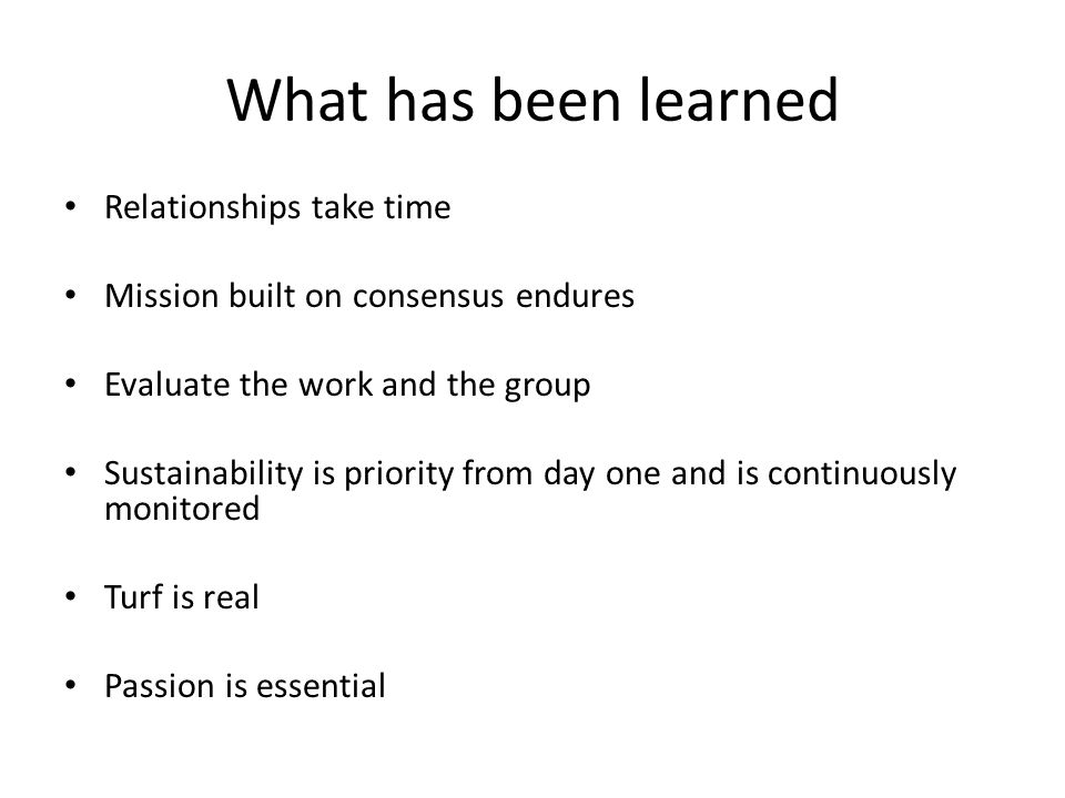What has been learned Relationships take time Mission built on consensus endures Evaluate the work and the group Sustainability is priority from day one and is continuously monitored Turf is real Passion is essential