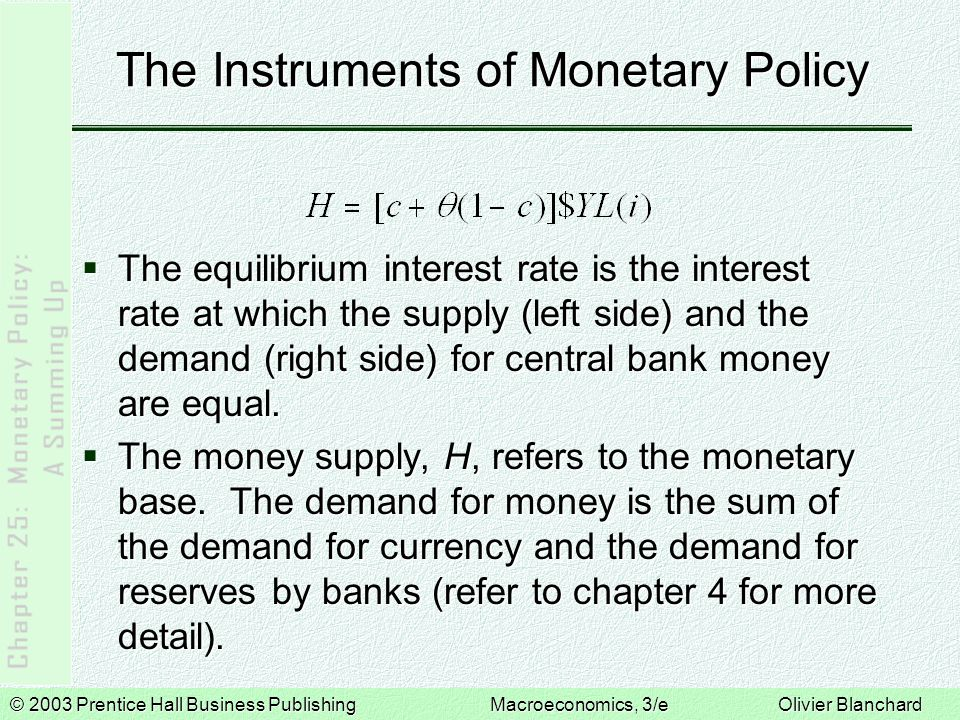 © 2003 Prentice Hall Business PublishingMacroeconomics, 3/e Olivier Blanchard The Instruments of Monetary Policy  The equilibrium interest rate is the interest rate at which the supply (left side) and the demand (right side) for central bank money are equal.