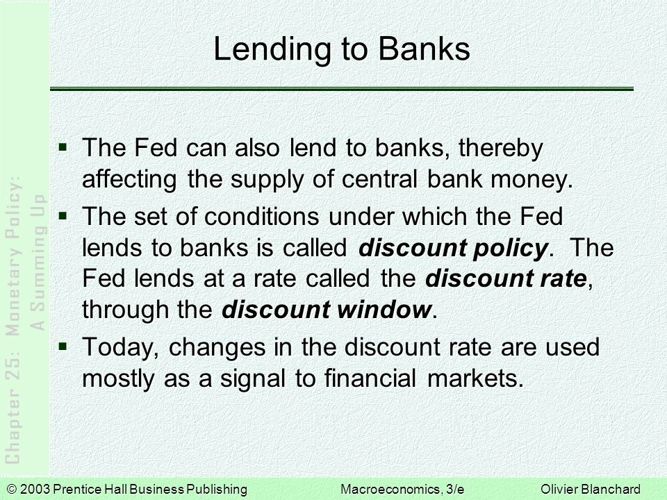 © 2003 Prentice Hall Business PublishingMacroeconomics, 3/e Olivier Blanchard Lending to Banks  The Fed can also lend to banks, thereby affecting the supply of central bank money.