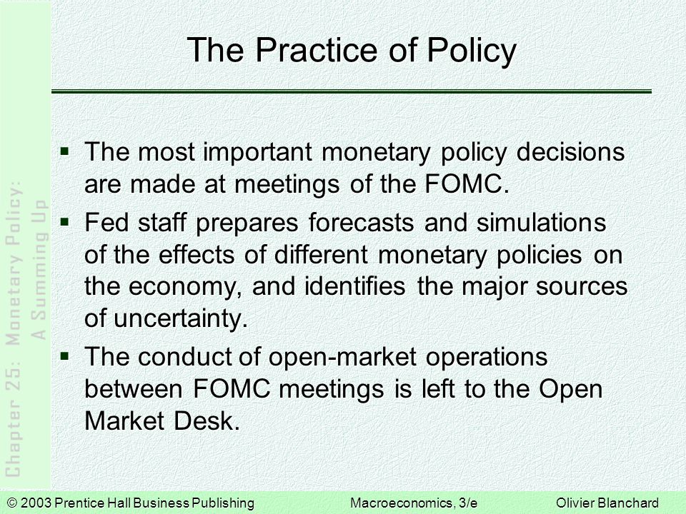 © 2003 Prentice Hall Business PublishingMacroeconomics, 3/e Olivier Blanchard The Practice of Policy  The most important monetary policy decisions are made at meetings of the FOMC.