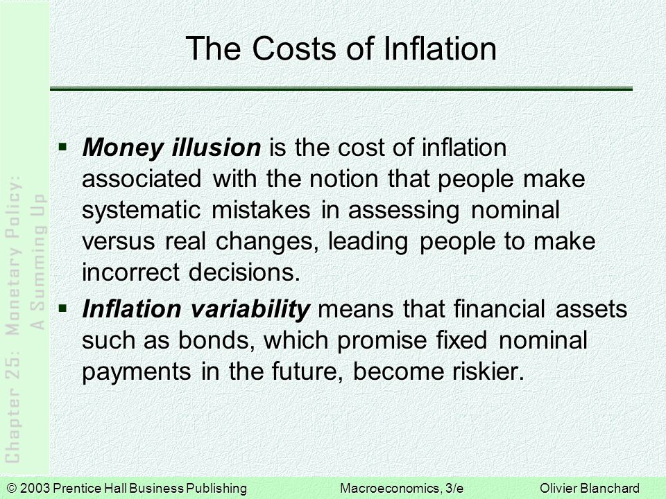© 2003 Prentice Hall Business PublishingMacroeconomics, 3/e Olivier Blanchard The Costs of Inflation  Money illusion is the cost of inflation associated with the notion that people make systematic mistakes in assessing nominal versus real changes, leading people to make incorrect decisions.