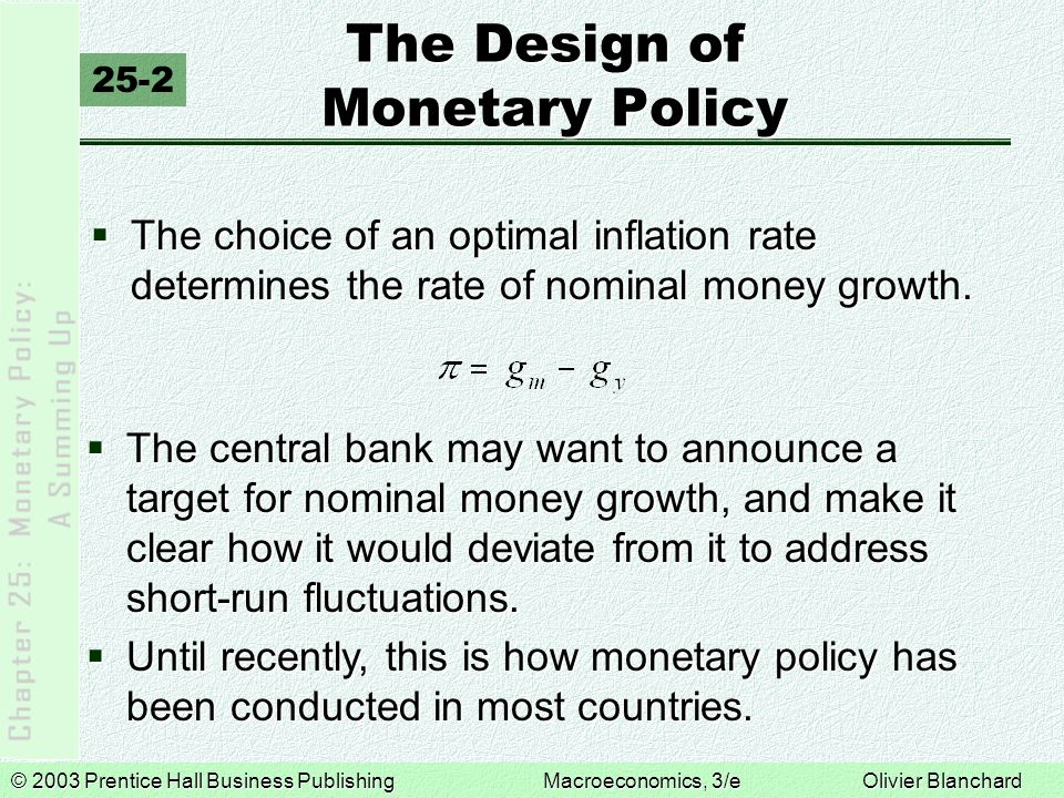 © 2003 Prentice Hall Business PublishingMacroeconomics, 3/e Olivier Blanchard The Design of Monetary Policy 25-2  The choice of an optimal inflation rate determines the rate of nominal money growth.