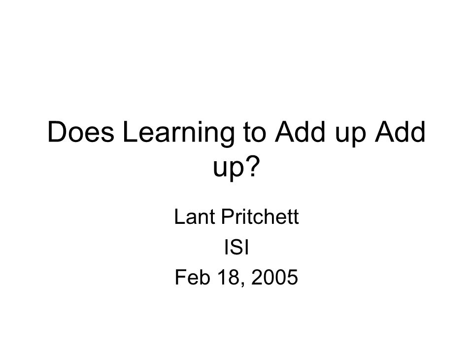 Does Learning to Add up Add up Lant Pritchett ISI Feb 18, 2005