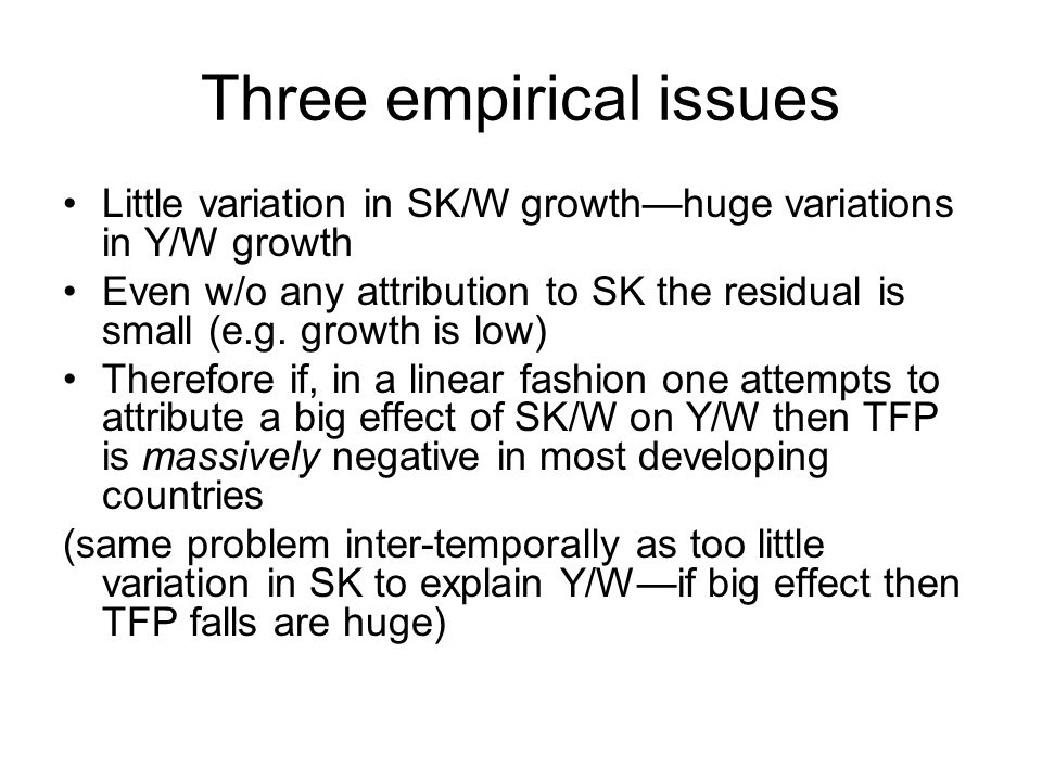 Three empirical issues Little variation in SK/W growth—huge variations in Y/W growth Even w/o any attribution to SK the residual is small (e.g.