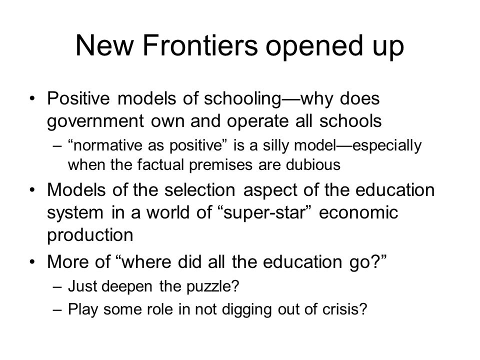 New Frontiers opened up Positive models of schooling—why does government own and operate all schools – normative as positive is a silly model—especially when the factual premises are dubious Models of the selection aspect of the education system in a world of super-star economic production More of where did all the education go –Just deepen the puzzle.