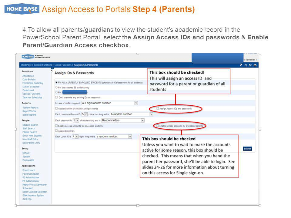 Assign Access to Portals Step 4 (Parents) 4.To allow all parents/guardians to view the student s academic record in the PowerSchool Parent Portal, select the Assign Access IDs and passwords & Enable Parent/Guardian Access checkbox.
