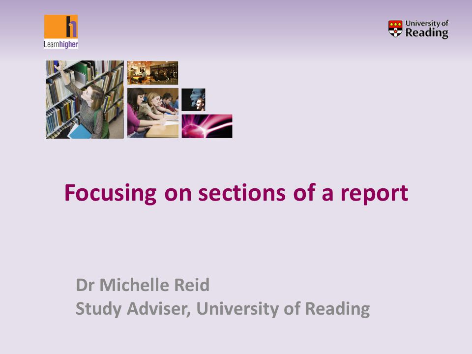 Focusing on sections of a report Dr Michelle Reid Study Adviser, University of Reading