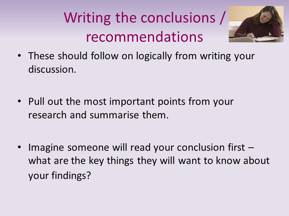 Writing the conclusions / recommendations These should follow on logically from writing your discussion. Pull out the most important points from your