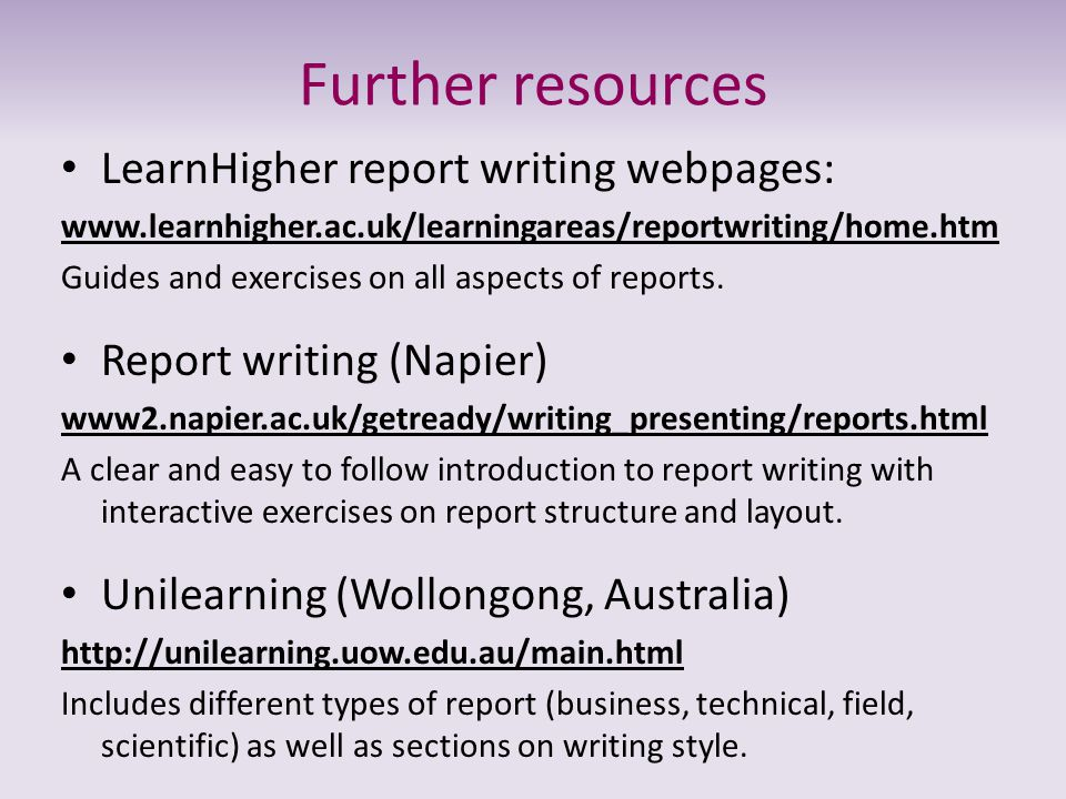 Further resources LearnHigher report writing webpages: www.learnhigher.ac.uk/learningareas/reportwriting/home.htm Guides and exercises on all aspects