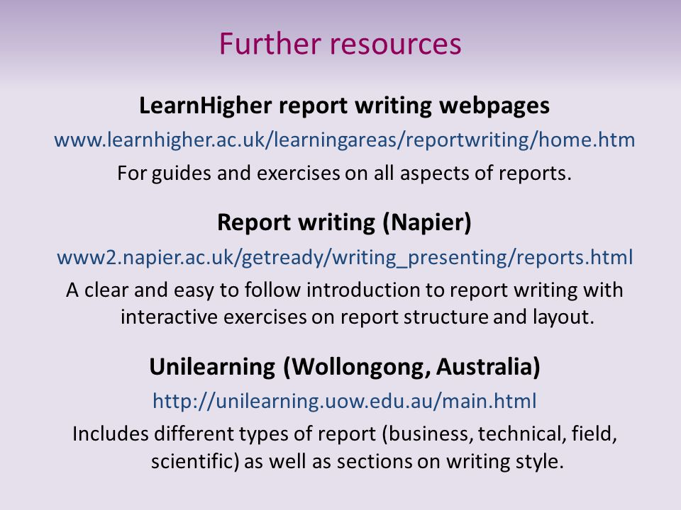 Further resources LearnHigher report writing webpages www.learnhigher.ac.uk/learningareas/reportwriting/home.htm For guides and exercises on all aspec