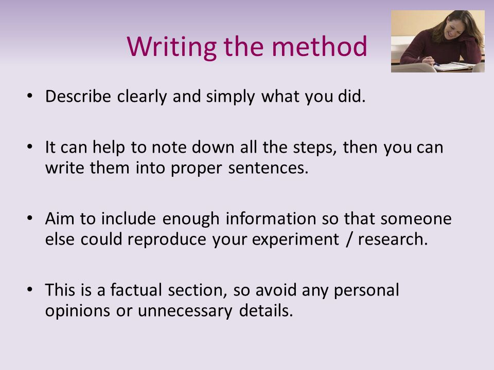Writing the method Describe clearly and simply what you did. It can help to note down all the steps, then you can write them into proper sentences. Ai