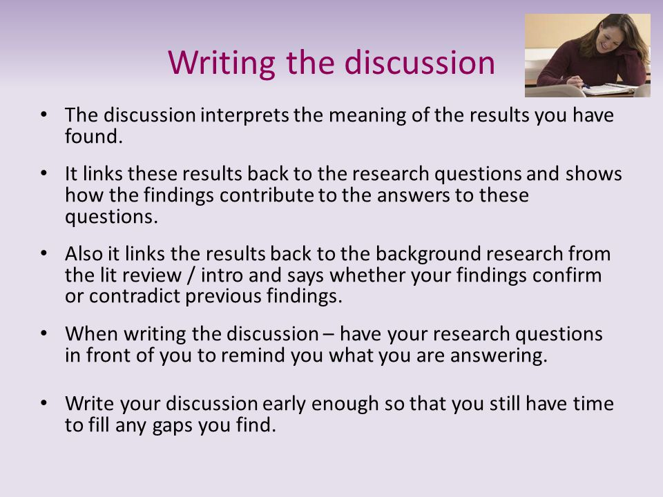 Writing the discussion The discussion interprets the meaning of the results you have found. It links these results back to the research questions and