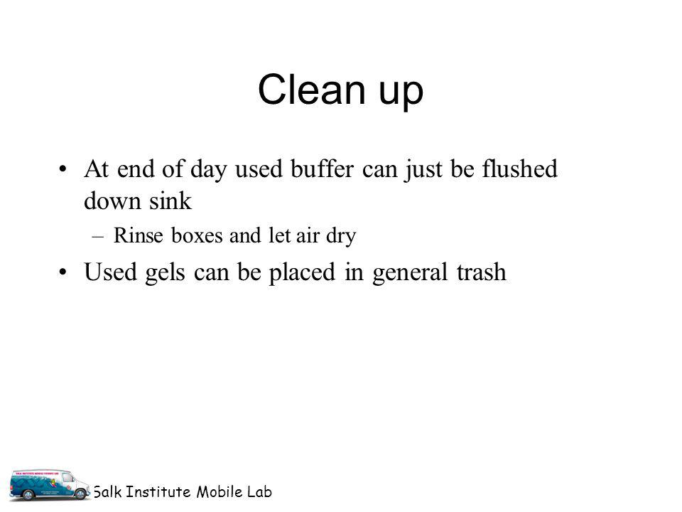 Salk Institute Mobile Lab Clean up At end of day used buffer can just be flushed down sink –Rinse boxes and let air dry Used gels can be placed in general trash