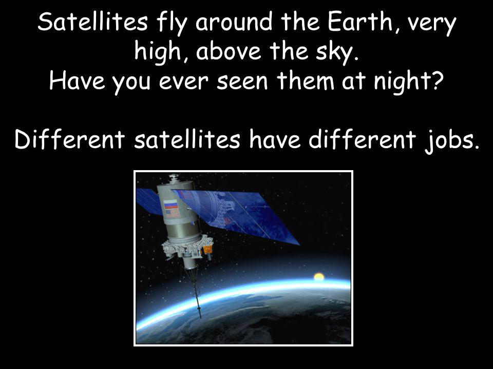 Satellites fly around the Earth, very high, above the sky.
