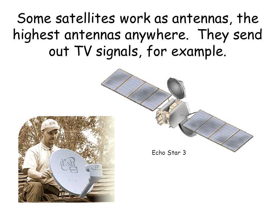 Some satellites work as antennas, the highest antennas anywhere.