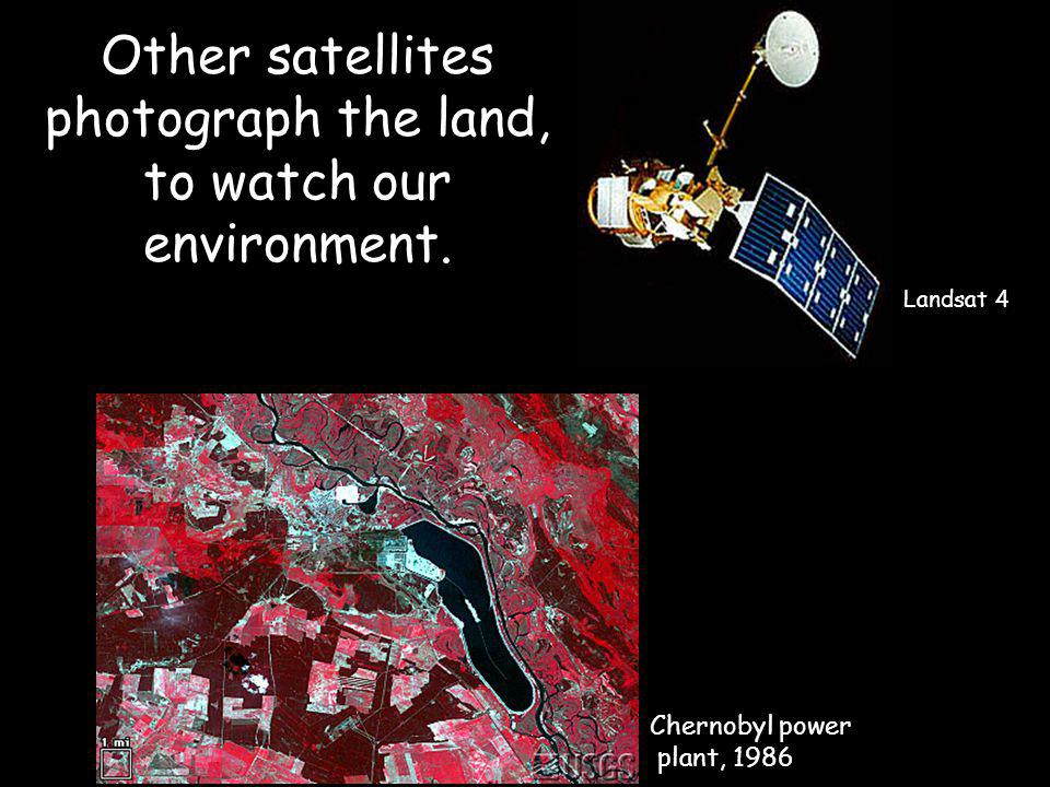 Other satellites photograph the land, to watch our environment.