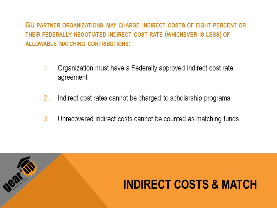 GU PARTNER ORGANIZATIONS MAY CHARGE INDIRECT COSTS OF EIGHT PERCENT OR THEIR FEDERALLY NEGOTIATED INDIRECT COST RATE ( WHICHEVER IS LESS ) OF ALLOWABL
