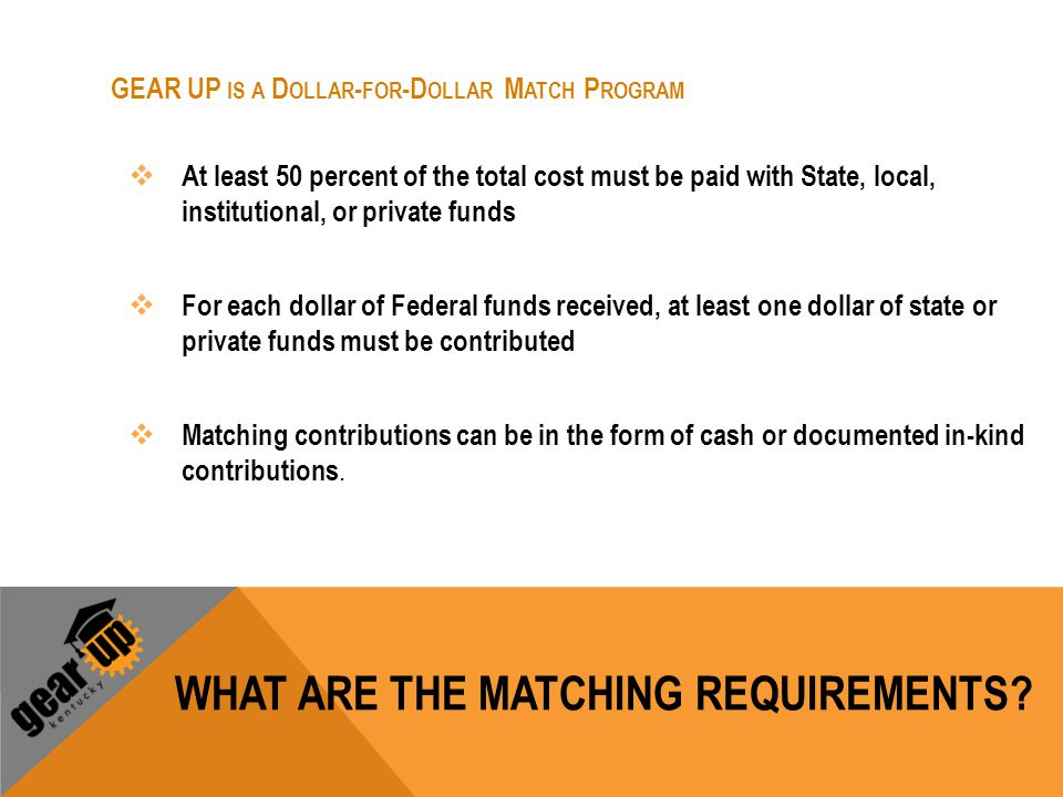 WHAT ARE THE MATCHING REQUIREMENTS? GEAR UP IS A D OLLAR - FOR -D OLLAR M ATCH P ROGRAM  At least 50 percent of the total cost must be paid with Stat