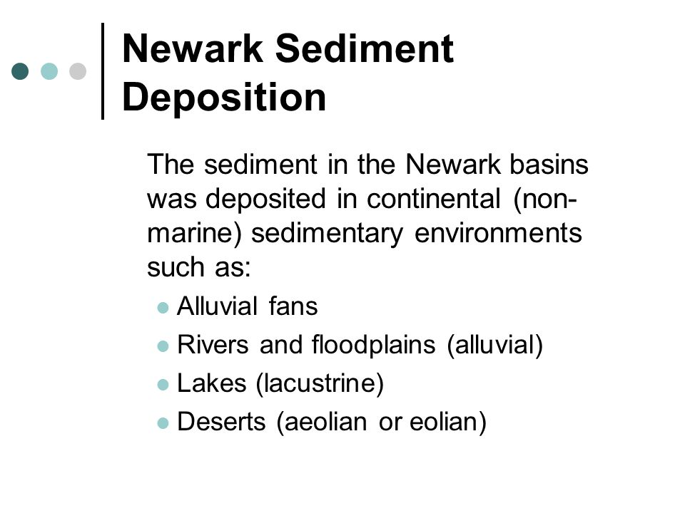 Newark Sediment Deposition The sediment in the Newark basins was deposited in continental (non- marine) sedimentary environments such as: Alluvial fans Rivers and floodplains (alluvial) Lakes (lacustrine) Deserts (aeolian or eolian)