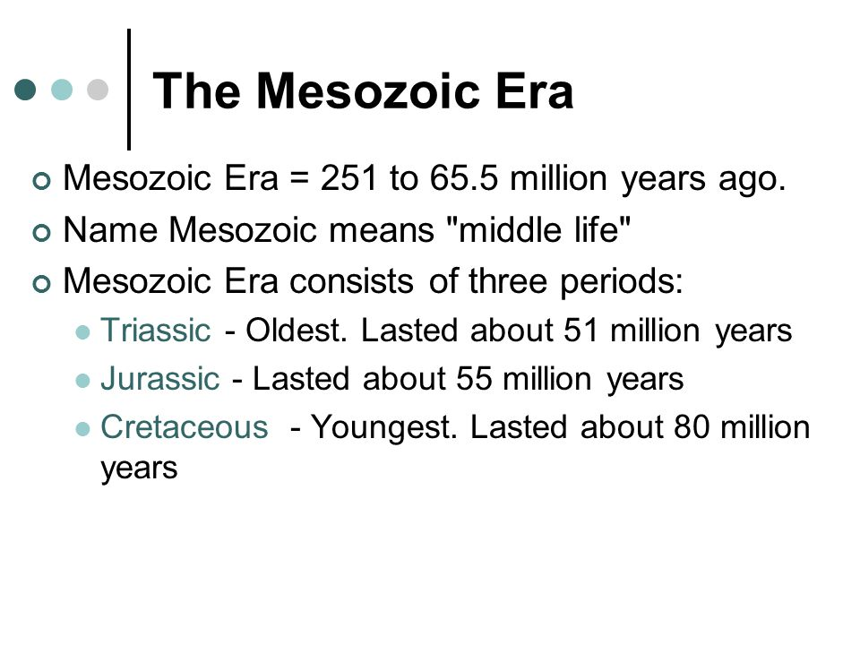 The Mesozoic Era Mesozoic Era = 251 to 65.5 million years ago.
