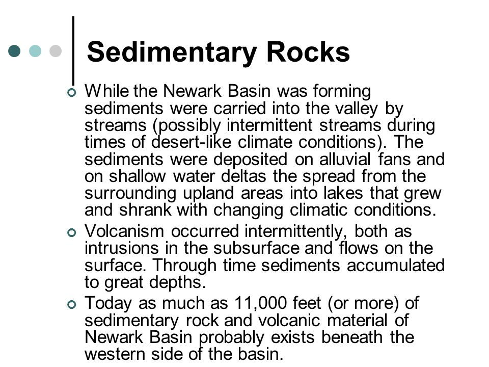 Sedimentary Rocks While the Newark Basin was forming sediments were carried into the valley by streams (possibly intermittent streams during times of desert-like climate conditions).