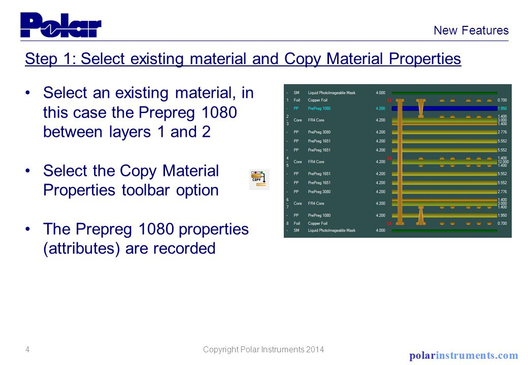 4 New Features Step 1: Select existing material and Copy Material Properties Select an existing material, in this case the Prepreg 1080 between layers 1 and 2 Select the Copy Material Properties toolbar option The Prepreg 1080 properties (attributes) are recorded Copyright Polar Instruments 2014