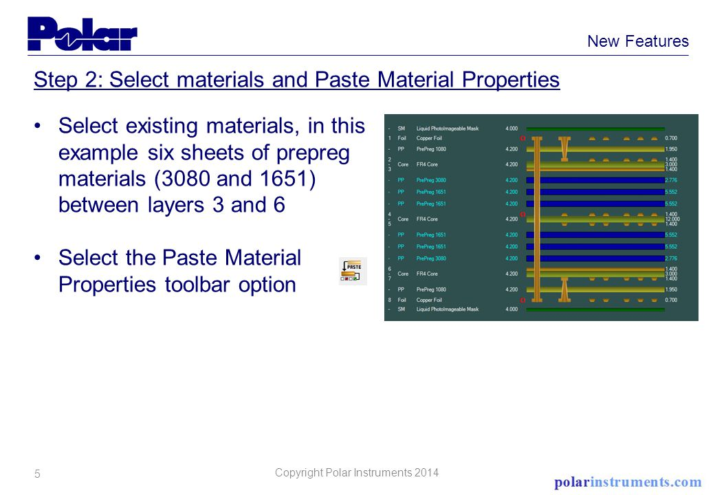 5 New Features Step 2: Select materials and Paste Material Properties Select existing materials, in this example six sheets of prepreg materials (3080 and 1651) between layers 3 and 6 Select the Paste Material Properties toolbar option Copyright Polar Instruments 2014