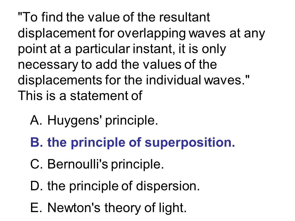 To find the value of the resultant displacement for overlapping waves at any point at a particular instant, it is only necessary to add the values of the displacements for the individual waves. This is a statement of A.Huygens principle.