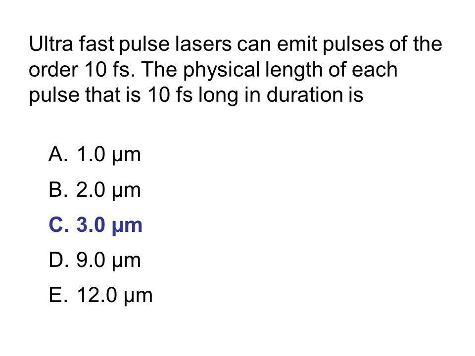 Ultra fast pulse lasers can emit pulses of the order 10 fs.