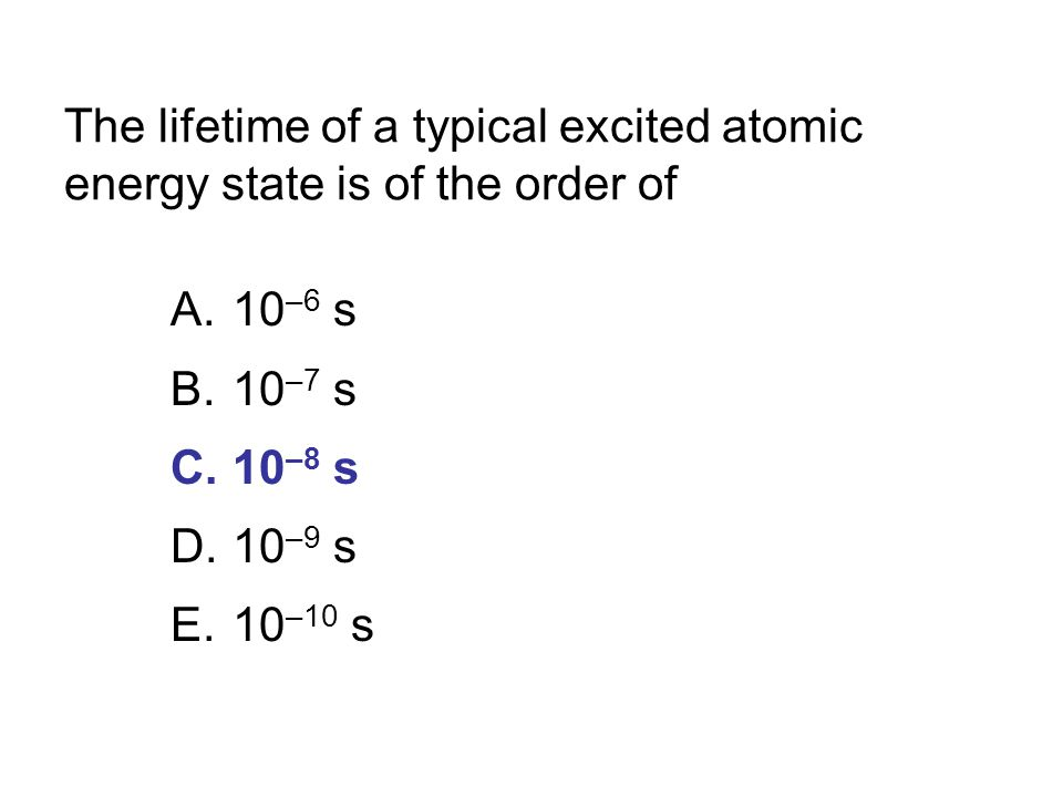The lifetime of a typical excited atomic energy state is of the order of A.10 –6 s B.10 –7 s C.10 –8 s D.10 –9 s E.10 –10 s