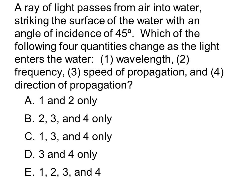 A ray of light passes from air into water, striking the surface of the water with an angle of incidence of 45º.