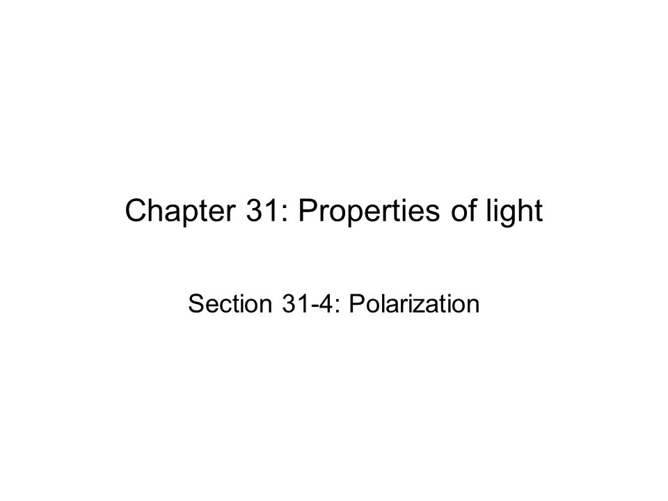Chapter 31: Properties of light Section 31-4: Polarization