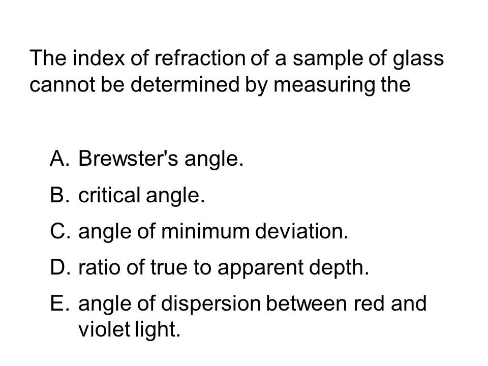 The index of refraction of a sample of glass cannot be determined by measuring the A.Brewster s angle.