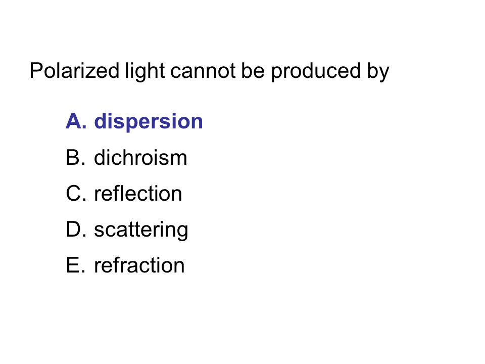 Polarized light cannot be produced by A.dispersion B.dichroism C.reflection D.scattering E.refraction