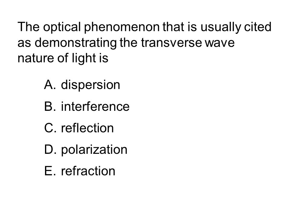 The optical phenomenon that is usually cited as demonstrating the transverse wave nature of light is A.dispersion B.interference C.reflection D.polarization E.refraction