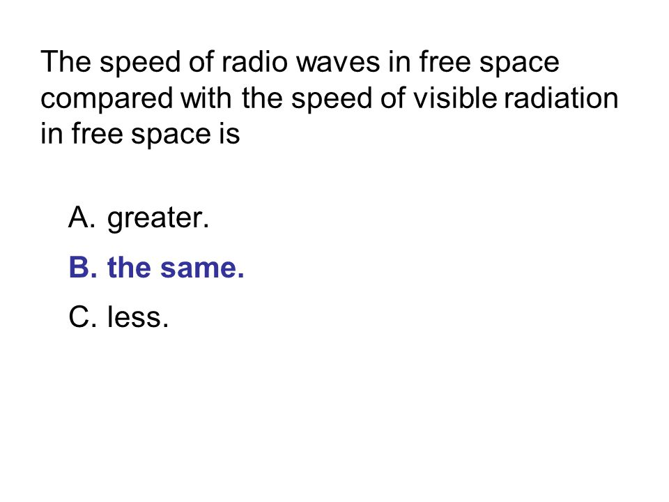 The speed of radio waves in free space compared with the speed of visible radiation in free space is A.greater.