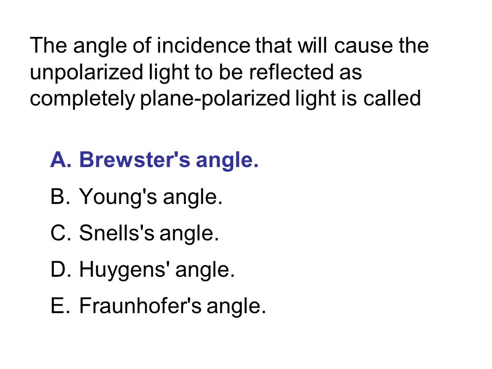 The angle of incidence that will cause the unpolarized light to be reflected as completely plane-polarized light is called A.Brewster s angle.