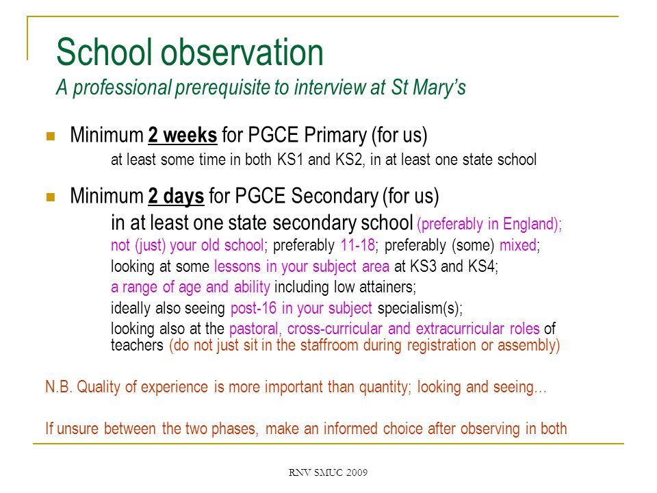 RNV SMUC 2009 School observation A professional prerequisite to interview at St Mary's Minimum 2 weeks for PGCE Primary (for us) at least some time in both KS1 and KS2, in at least one state school Minimum 2 days for PGCE Secondary (for us) in at least one state secondary school (preferably in England); not (just) your old school; preferably 11-18; preferably (some) mixed; looking at some lessons in your subject area at KS3 and KS4; a range of age and ability including low attainers; ideally also seeing post-16 in your subject specialism(s); looking also at the pastoral, cross-curricular and extracurricular roles of teachers (do not just sit in the staffroom during registration or assembly) N.B.
