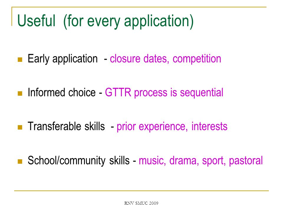 RNV SMUC 2009 Useful (for every application) Early application - closure dates, competition Informed choice - GTTR process is sequential Transferable skills - prior experience, interests School/community skills - music, drama, sport, pastoral