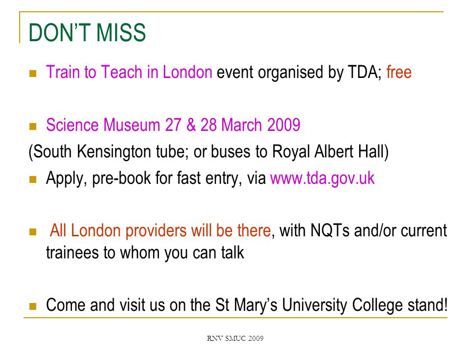 RNV SMUC 2009 DON'T MISS Train to Teach in London event organised by TDA; free Science Museum 27 & 28 March 2009 (South Kensington tube; or buses to Royal Albert Hall) Apply, pre-book for fast entry, via www.tda.gov.uk All London providers will be there, with NQTs and/or current trainees to whom you can talk Come and visit us on the St Mary's University College stand!